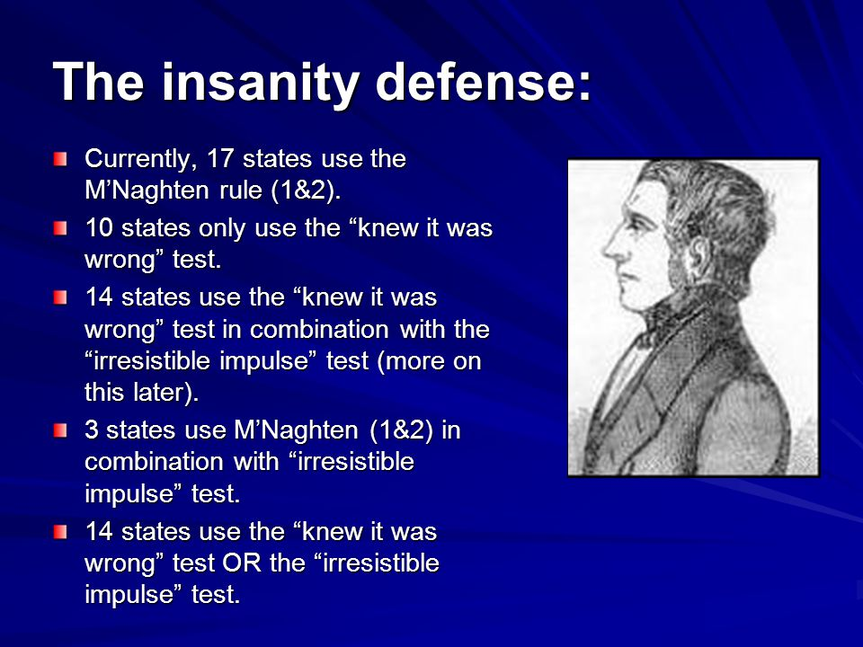The insanity defense: Currently, 17 states use the M'Naghten rule (1&2). 10 states only use the knew it was wrong test.