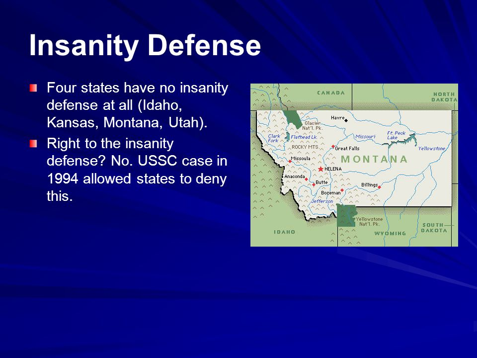 Insanity Defense Four states have no insanity defense at all (Idaho, Kansas, Montana, Utah).