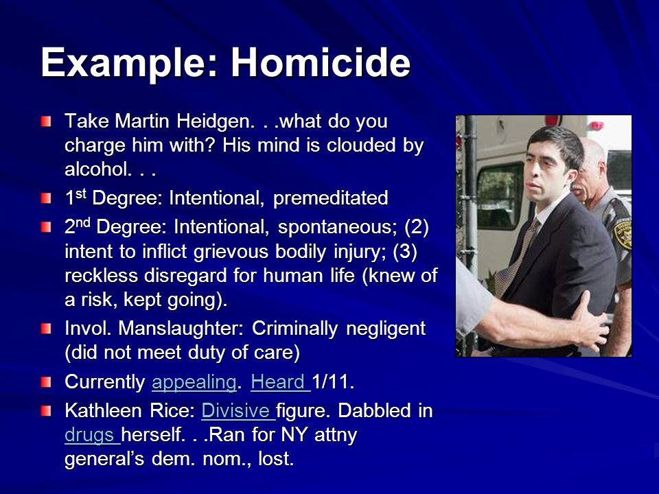 Example: Homicide Take Martin Heidgen. . .what do you charge him with His mind is clouded by alcohol. . .