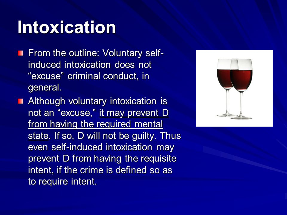 Intoxication From the outline: Voluntary self-induced intoxication does not excuse criminal conduct, in general.