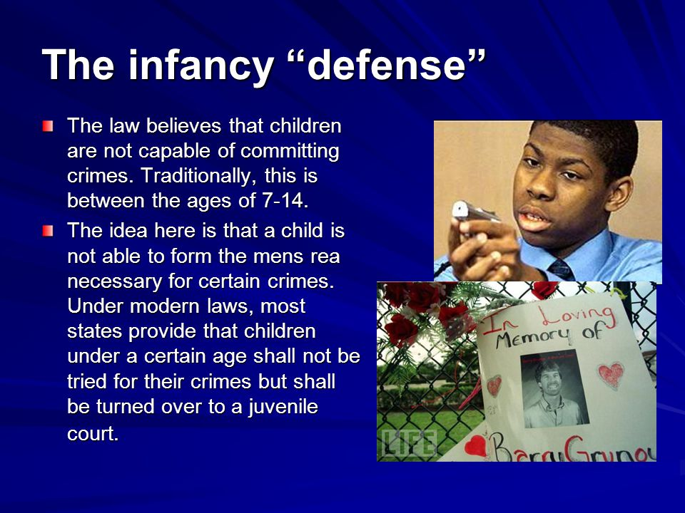 The infancy defense The law believes that children are not capable of committing crimes. Traditionally, this is between the ages of 7-14.