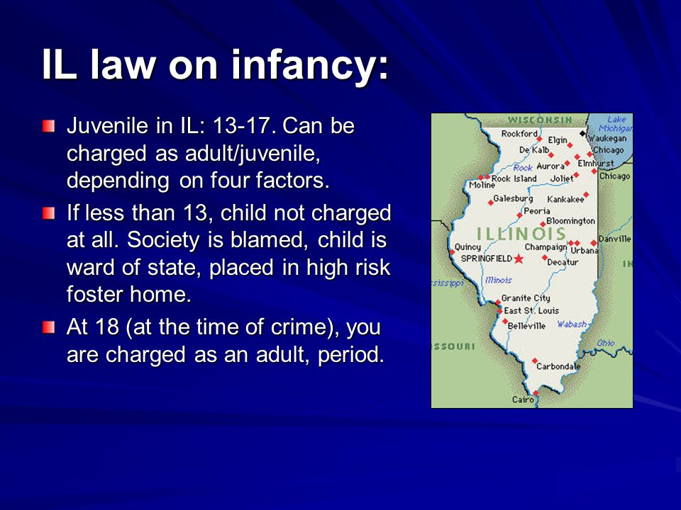 IL law on infancy: Juvenile in IL: 13-17. Can be charged as adult/juvenile, depending on four factors.