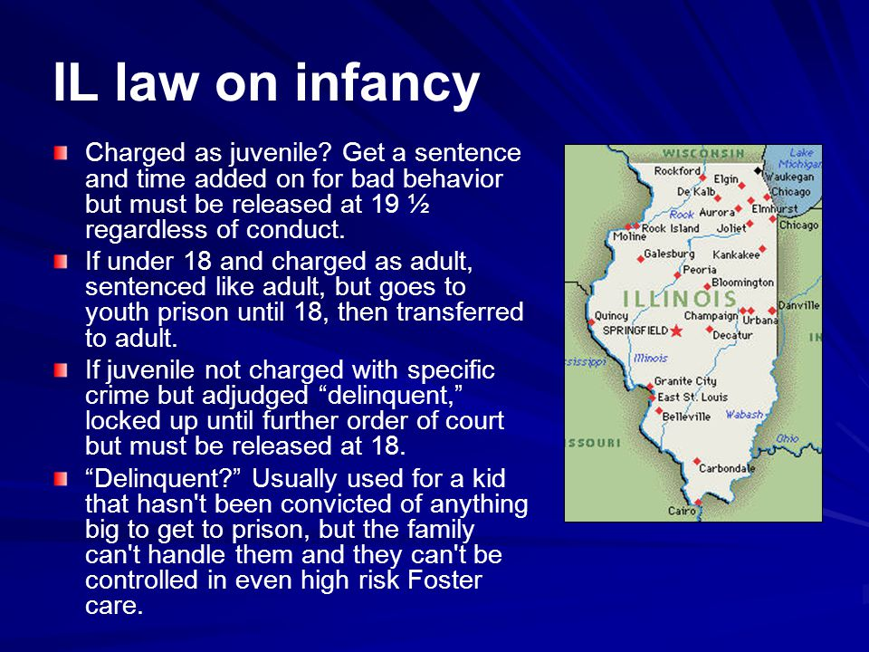 IL law on infancy Charged as juvenile Get a sentence and time added on for bad behavior but must be released at 19 ½ regardless of conduct.