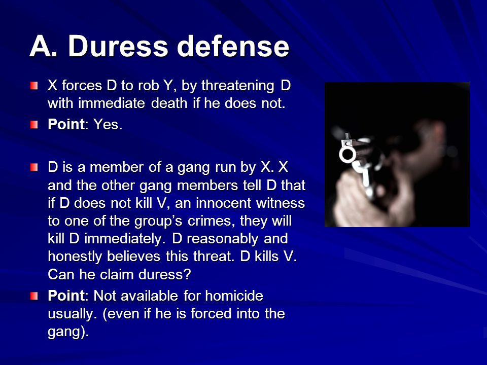 A. Duress defense X forces D to rob Y, by threatening D with immediate death if he does not. Point: Yes.