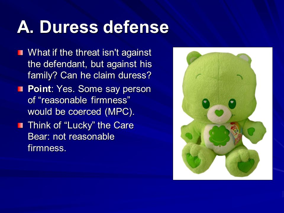 A. Duress defense What if the threat isn t against the defendant, but against his family Can he claim duress