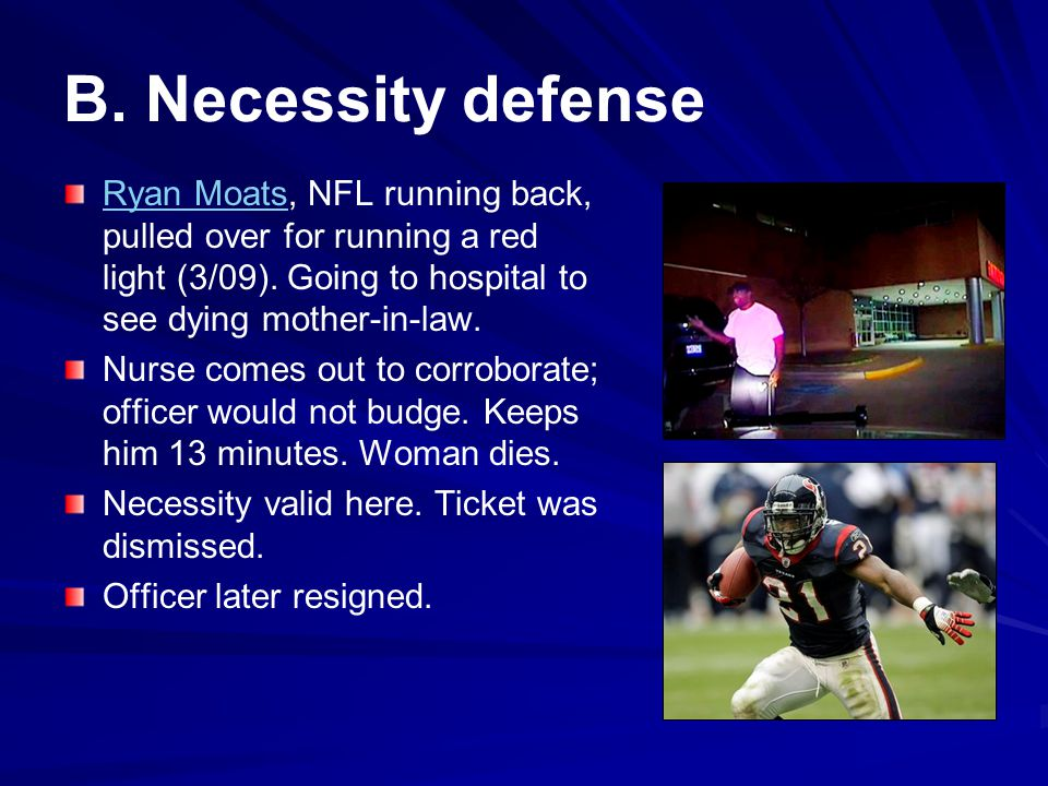 B. Necessity defense Ryan Moats, NFL running back, pulled over for running a red light (3/09). Going to hospital to see dying mother-in-law.