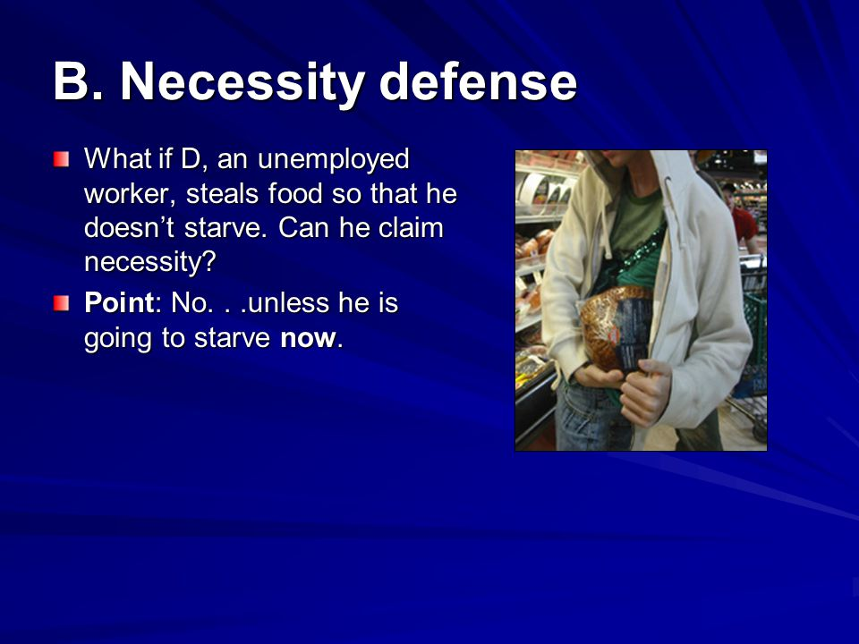 B. Necessity defense What if D, an unemployed worker, steals food so that he doesn't starve. Can he claim necessity