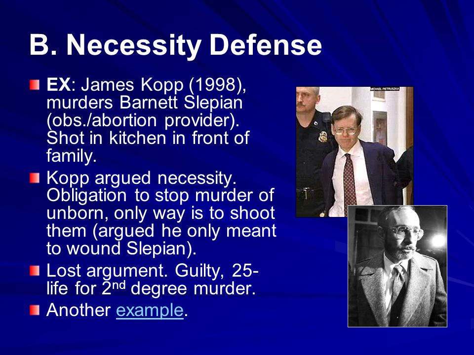 B. Necessity Defense EX: James Kopp (1998), murders Barnett Slepian (obs./abortion provider). Shot in kitchen in front of family.