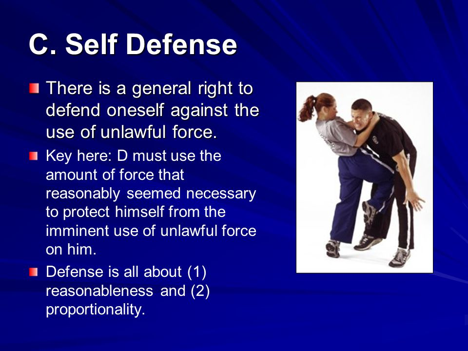 C. Self Defense There is a general right to defend oneself against the use of unlawful force.