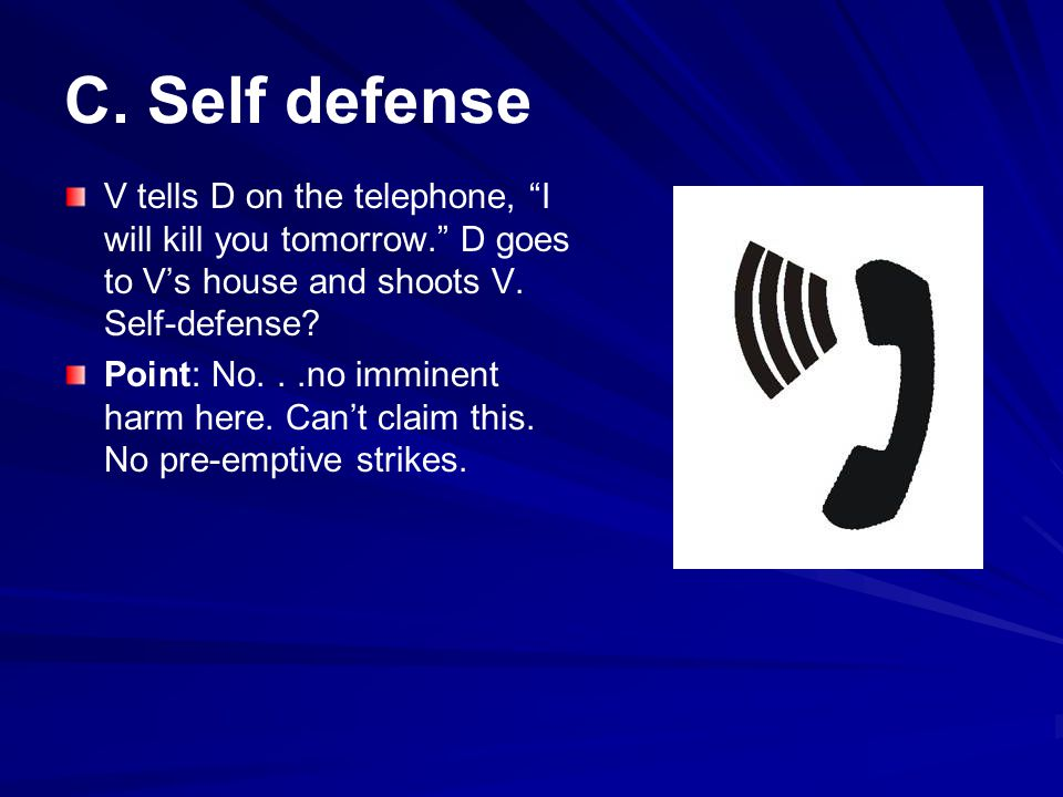 C. Self defense V tells D on the telephone, I will kill you tomorrow. D goes to V's house and shoots V. Self-defense