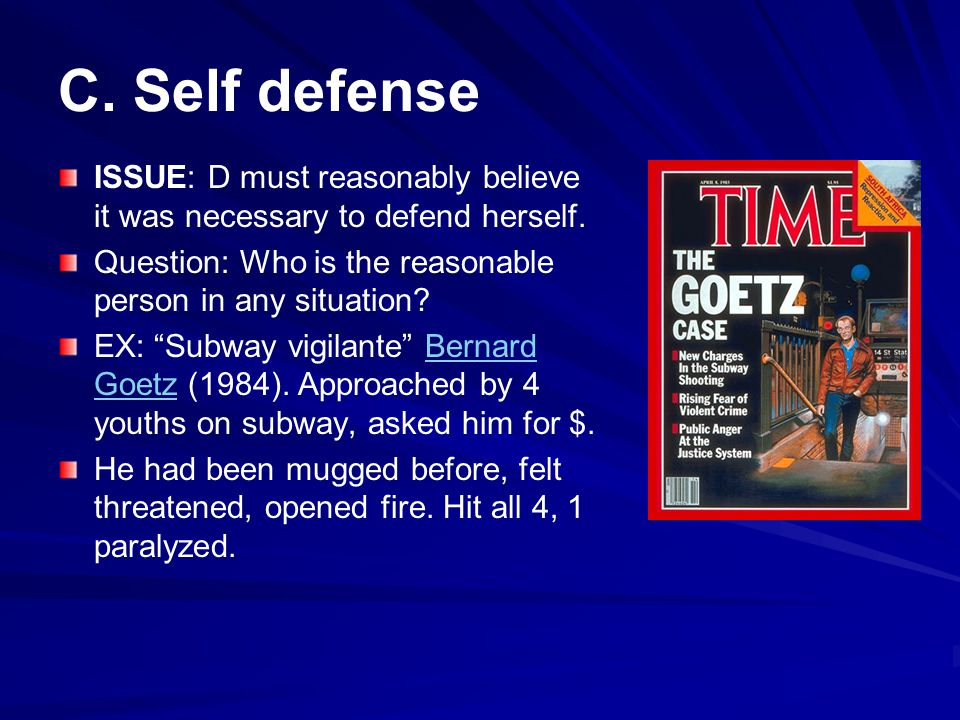 C. Self defense ISSUE: D must reasonably believe it was necessary to defend herself. Question: Who is the reasonable person in any situation