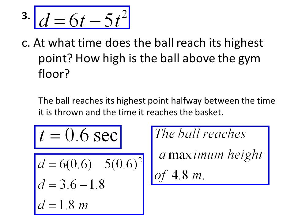 3. c. At what time does the ball reach its highest point How high is the ball above the gym floor