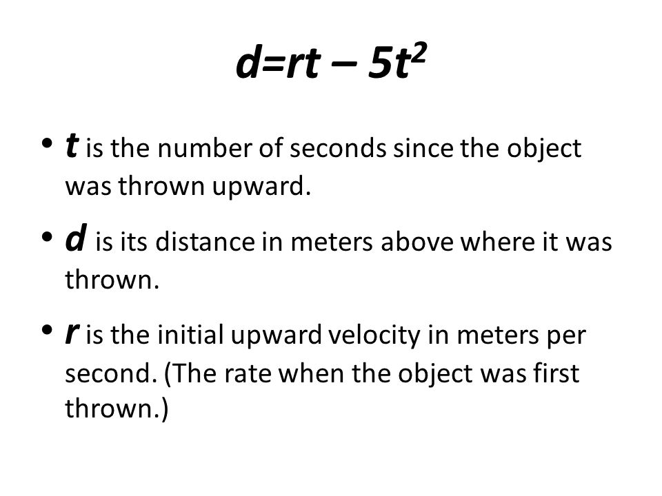 d=rt – 5t2 t is the number of seconds since the object was thrown upward. d is its distance in meters above where it was thrown.