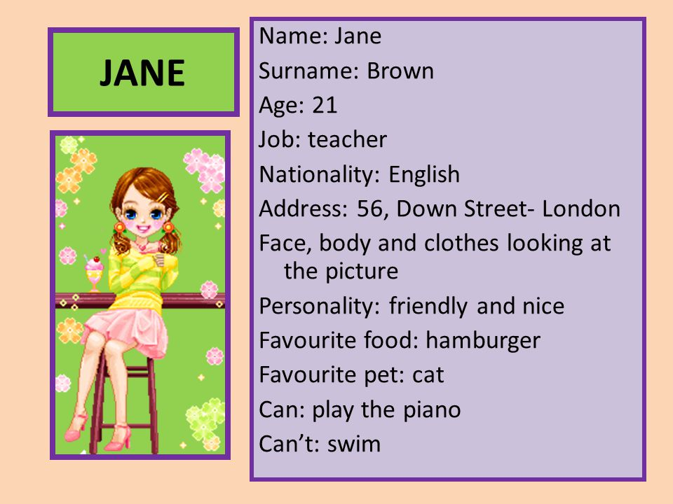 Name: Jane Surname: Brown Age: 21 Job: teacher Nationality: English Address: 56, Down Street- London Face, body and clothes looking at the picture Personality: friendly and nice Favourite food: hamburger Favourite pet: cat Can: play the piano Can't: swim