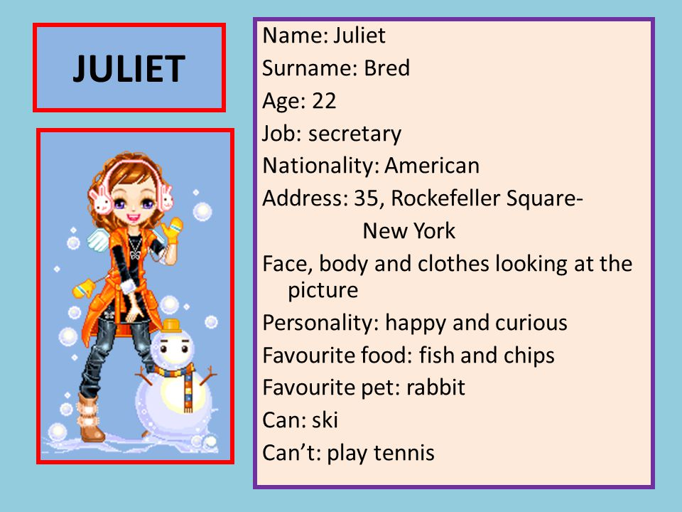 Name: Juliet Surname: Bred Age: 22 Job: secretary Nationality: American Address: 35, Rockefeller Square- New York Face, body and clothes looking at the picture Personality: happy and curious Favourite food: fish and chips Favourite pet: rabbit Can: ski Can't: play tennis