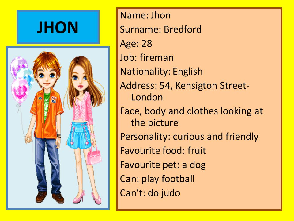 Name: Jhon Surname: Bredford Age: 28 Job: fireman Nationality: English Address: 54, Kensigton Street- London Face, body and clothes looking at the picture Personality: curious and friendly Favourite food: fruit Favourite pet: a dog Can: play football Can't: do judo