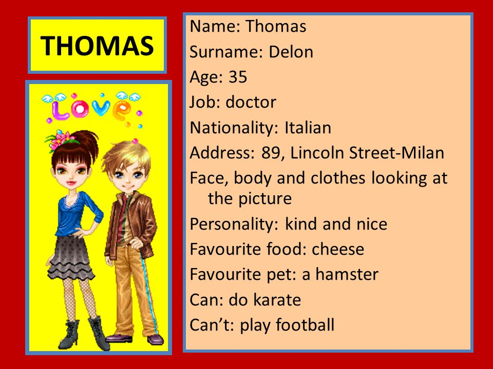 Name: Thomas Surname: Delon Age: 35 Job: doctor Nationality: Italian Address: 89, Lincoln Street-Milan Face, body and clothes looking at the picture Personality: kind and nice Favourite food: cheese Favourite pet: a hamster Can: do karate Can't: play football
