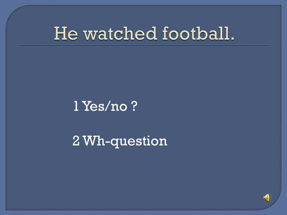 He watched football. 1 Yes/no 2 Wh-question