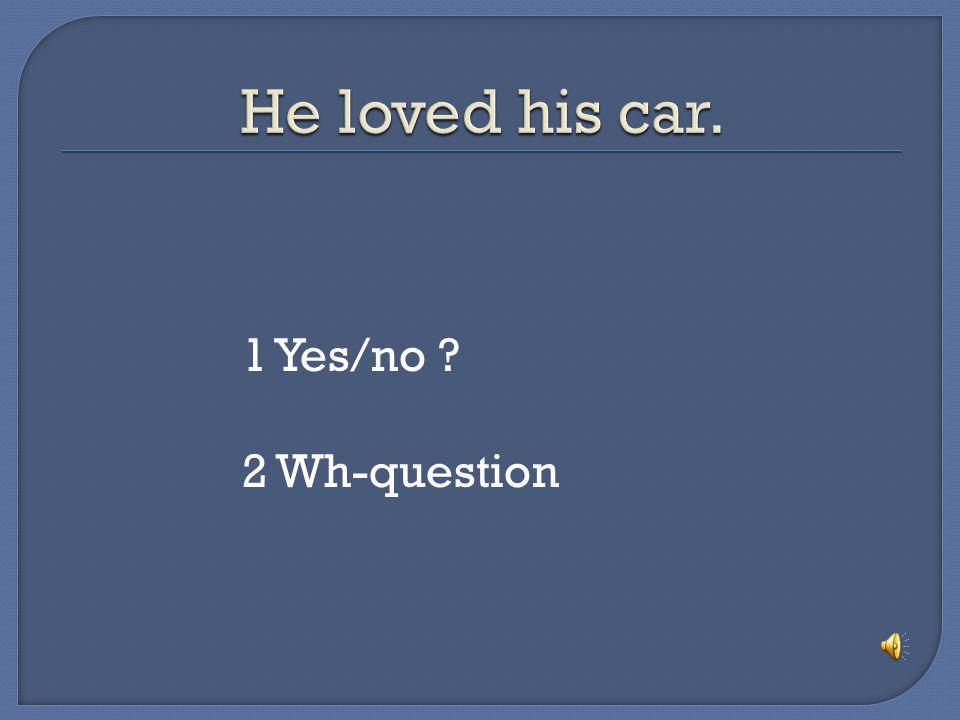 He loved his car. 1 Yes/no 2 Wh-question