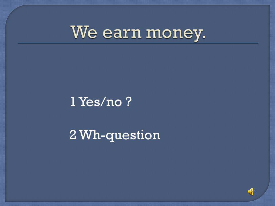 We earn money. 1 Yes/no 2 Wh-question