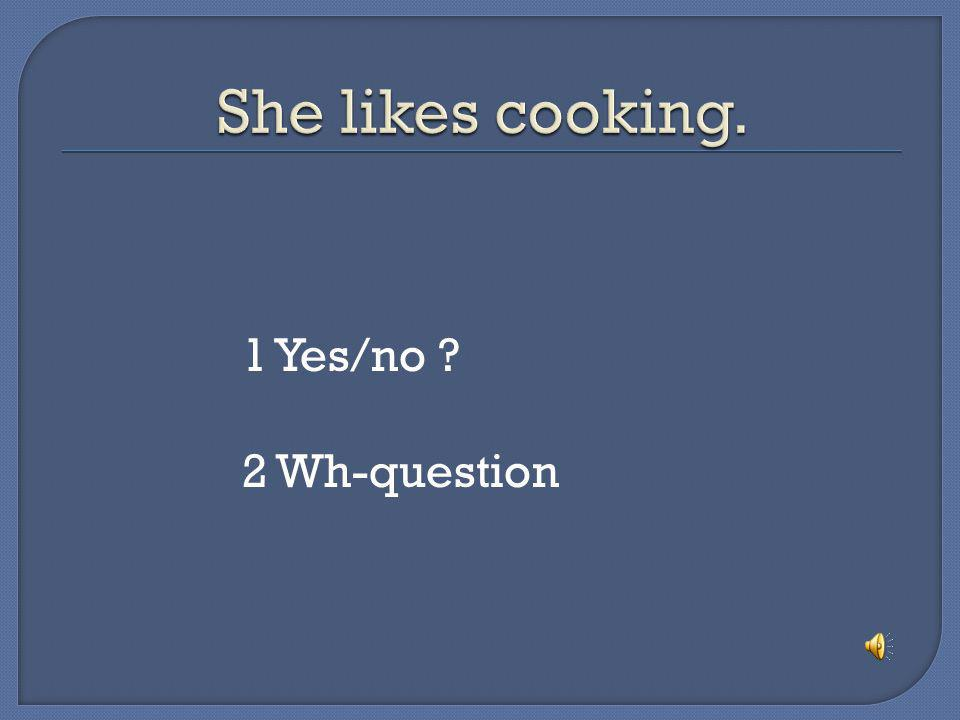 She likes cooking. 1 Yes/no 2 Wh-question