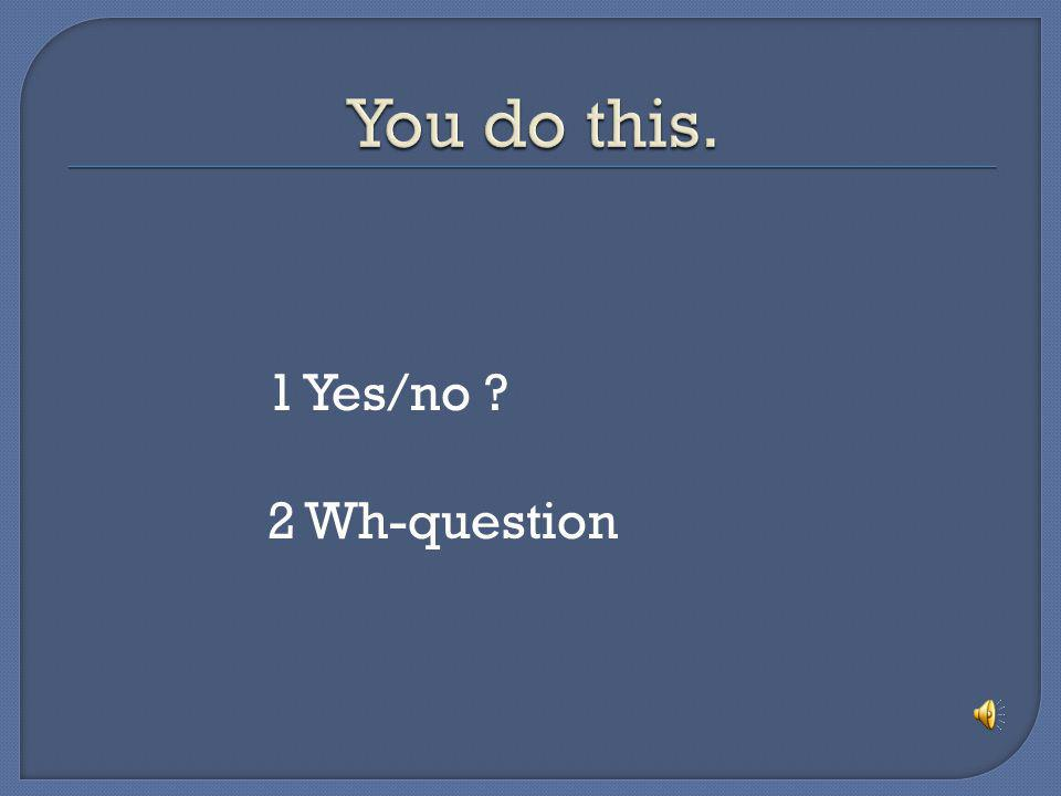 You do this. 1 Yes/no 2 Wh-question