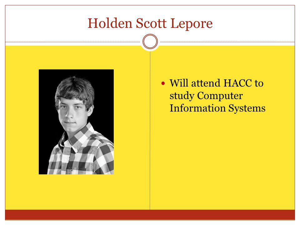 Holden Scott Lepore Will attend HACC to study Computer Information Systems