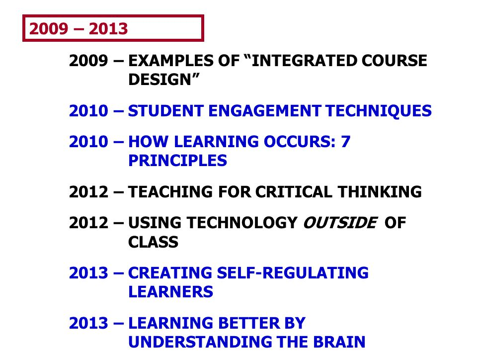 2009 – 2013 2009 – EXAMPLES OF INTEGRATED COURSE DESIGN 2010 – STUDENT ENGAGEMENT TECHNIQUES. 2010 – HOW LEARNING OCCURS: 7 PRINCIPLES.