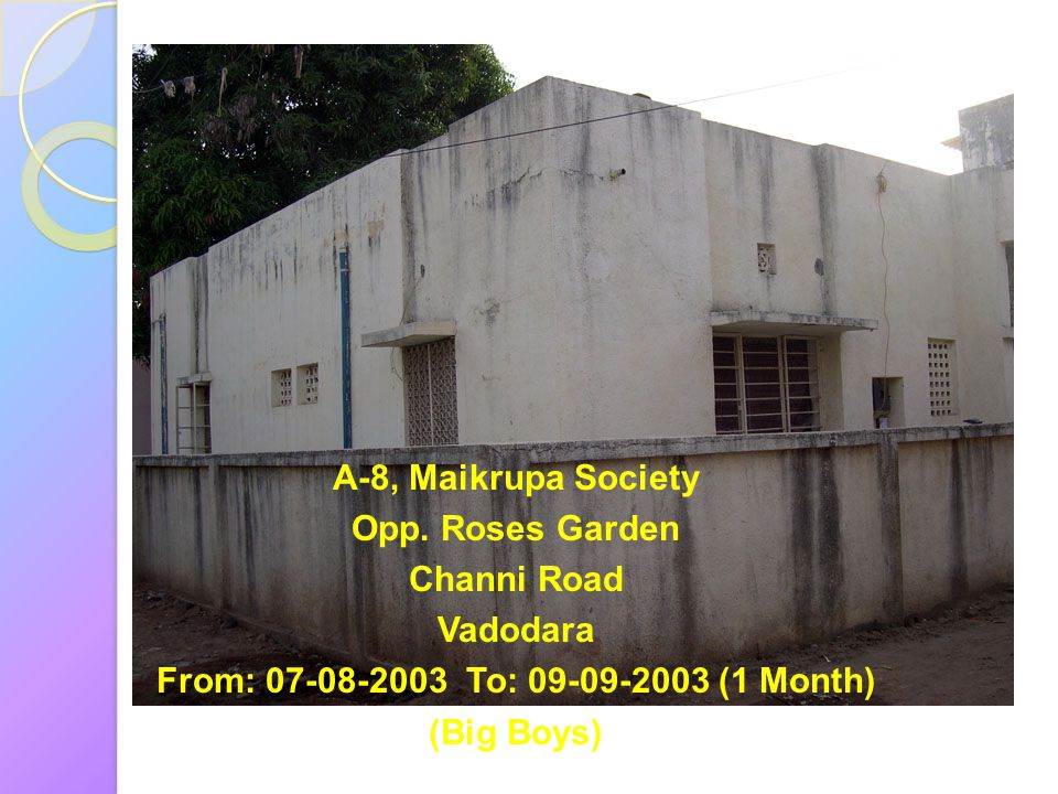 A-8, Maikrupa Society Opp. Roses Garden. Channi Road. Vadodara. From: 07-08-2003 To: 09-09-2003 (1 Month)