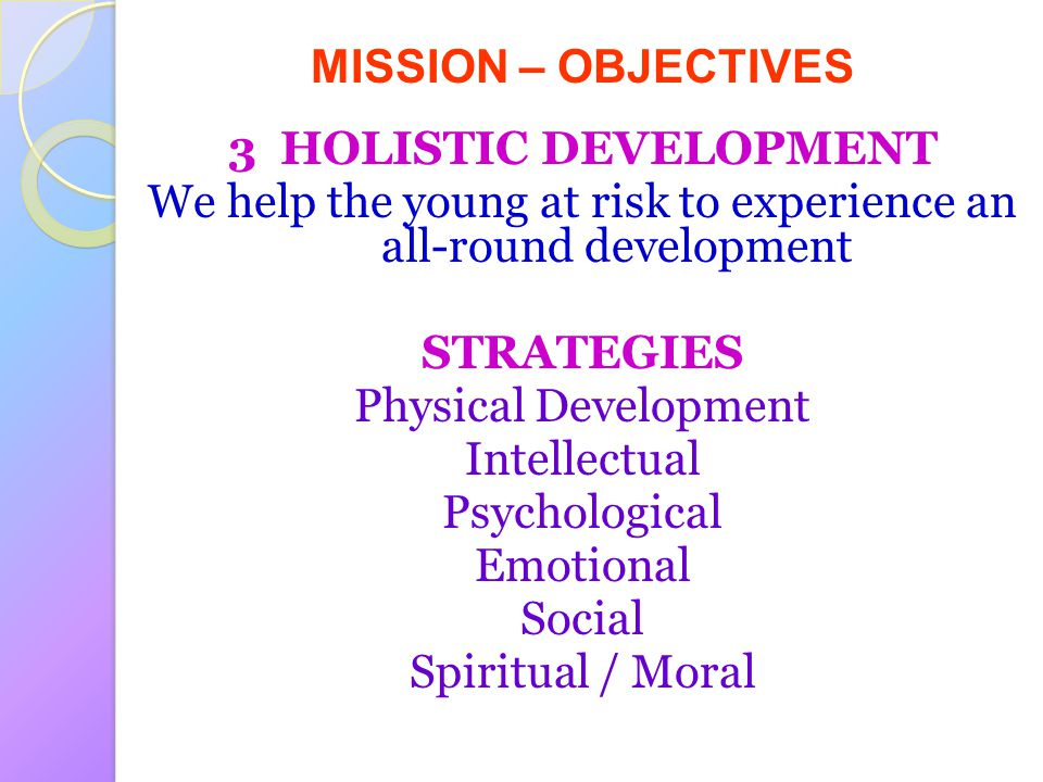 MISSION – OBJECTIVES 3 HOLISTIC DEVELOPMENT We help the young at risk to experience an all-round development STRATEGIES Physical Development Intellectual Psychological Emotional Social Spiritual / Moral