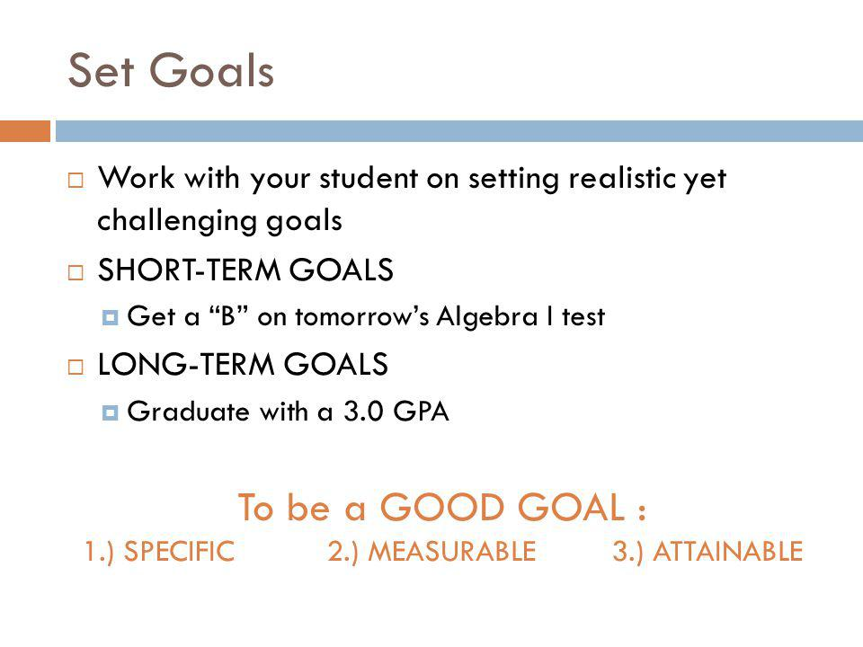 To be a GOOD GOAL : 1.) SPECIFIC 2.) MEASURABLE 3.) ATTAINABLE