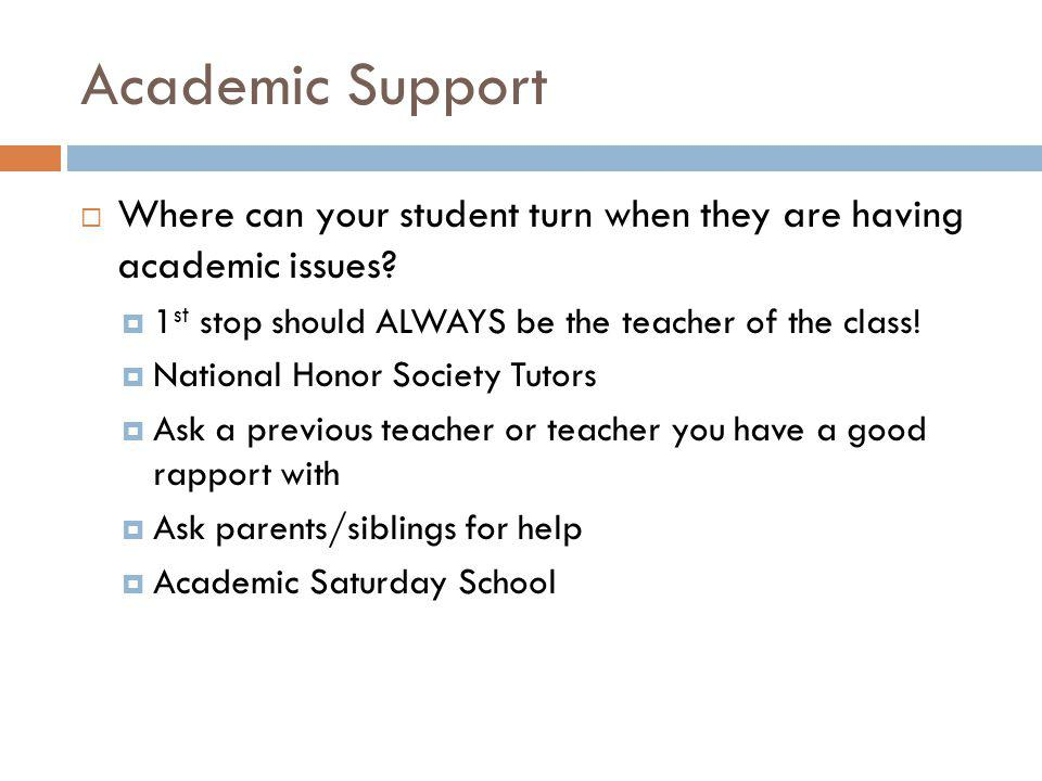 Academic Support Where can your student turn when they are having academic issues 1st stop should ALWAYS be the teacher of the class!