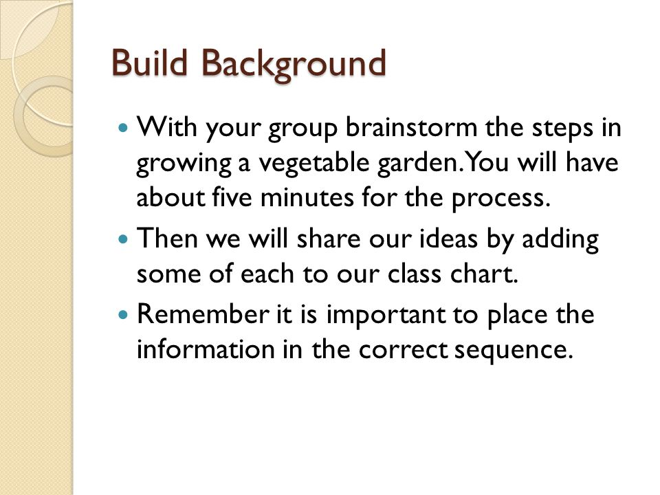 Build Background With your group brainstorm the steps in growing a vegetable garden. You will have about five minutes for the process.