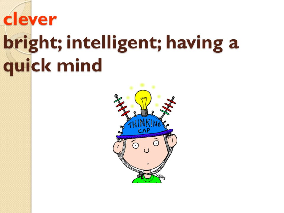 clever bright; intelligent; having a quick mind