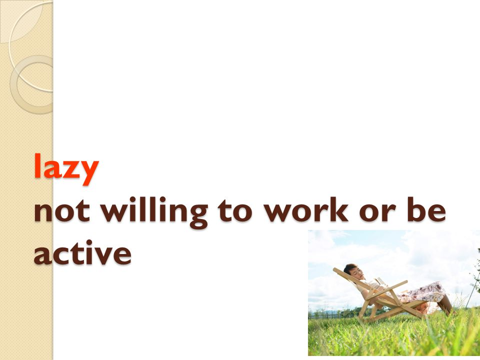 lazy not willing to work or be active