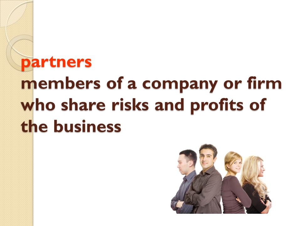 partners members of a company or firm who share risks and profits of the business