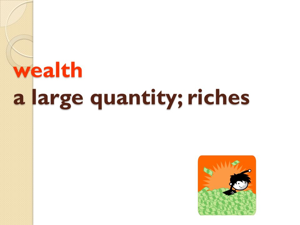 wealth a large quantity; riches