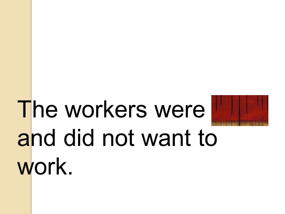 The workers were lazy and did not want to work.