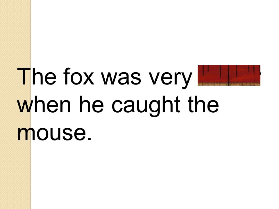 The fox was very clever when he caught the mouse.