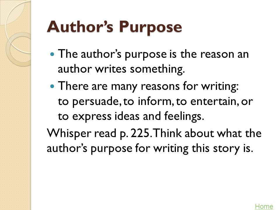 Author's Purpose The author's purpose is the reason an author writes something.