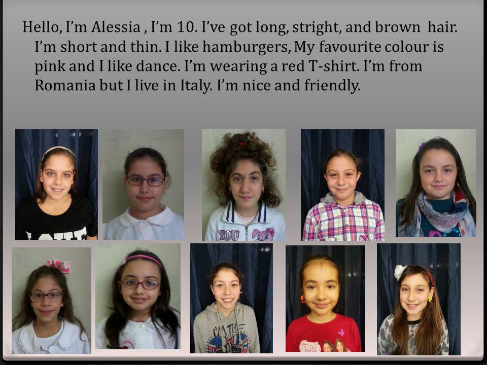 Hello, I'm Alessia , I'm 10. I've got long, stright, and brown hair