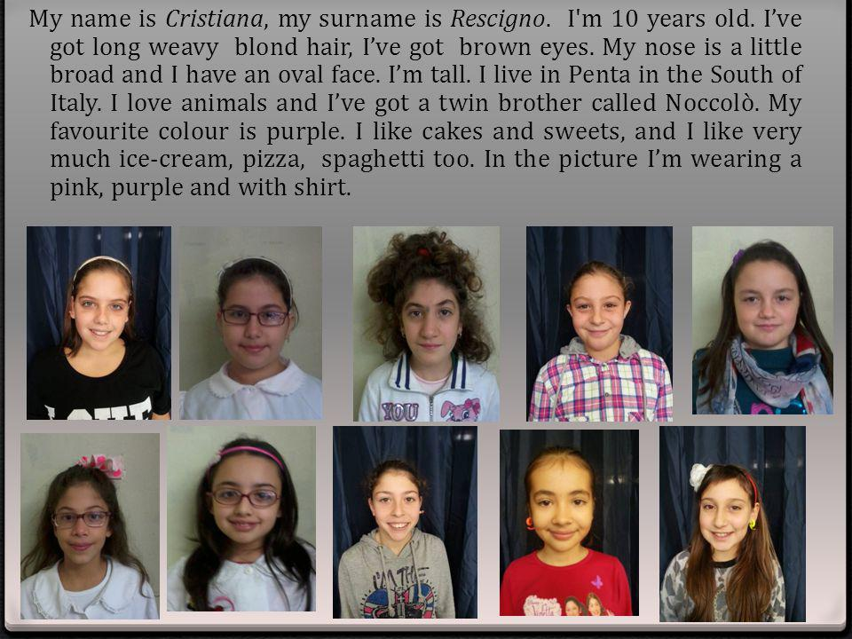 My name is Cristiana, my surname is Rescigno. I m 10 years old