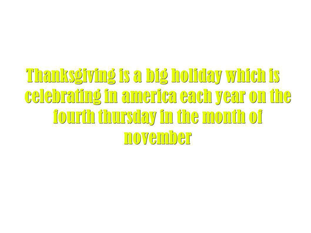 Thanksgiving is a big holiday which is celebrating in america each year on the fourth thursday in the month of november