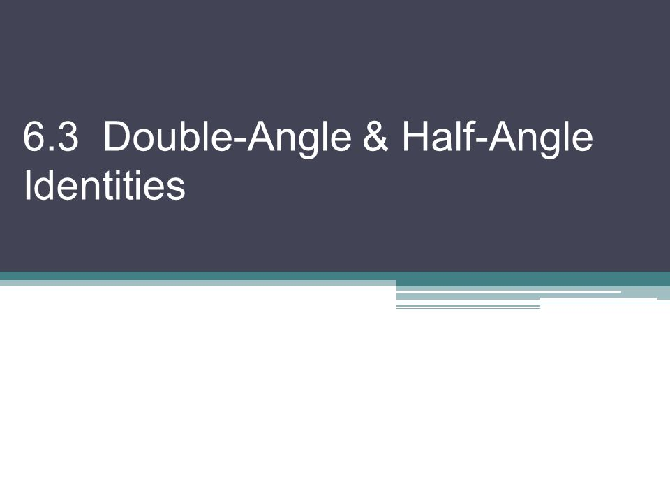 6.3 Double-Angle & Half-Angle Identities