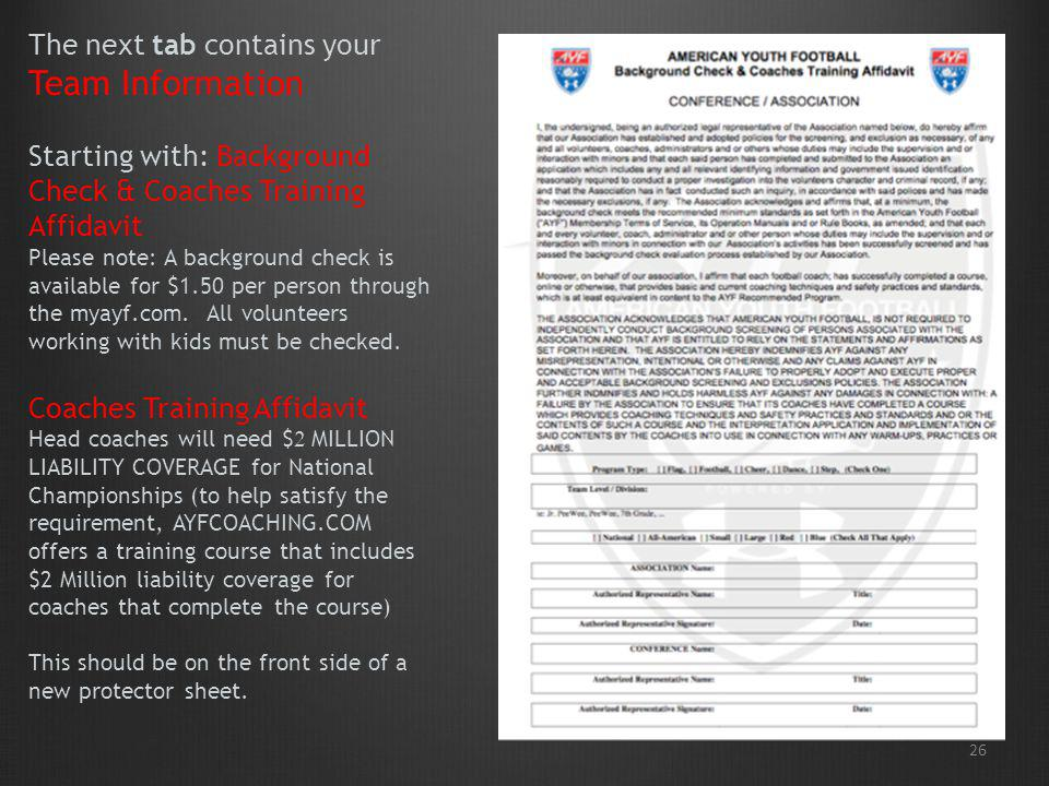The next tab contains your Team Information Starting with: Background Check & Coaches Training Affidavit Please note: A background check is available for $1.50 per person through the myayf.com. All volunteers working with kids must be checked. Coaches Training Affidavit Head coaches will need $2 MILLION LIABILITY COVERAGE for National Championships (to help satisfy the requirement, AYFCOACHING.COM offers a training course that includes $2 Million liability coverage for coaches that complete the course) This should be on the front side of a new protector sheet.