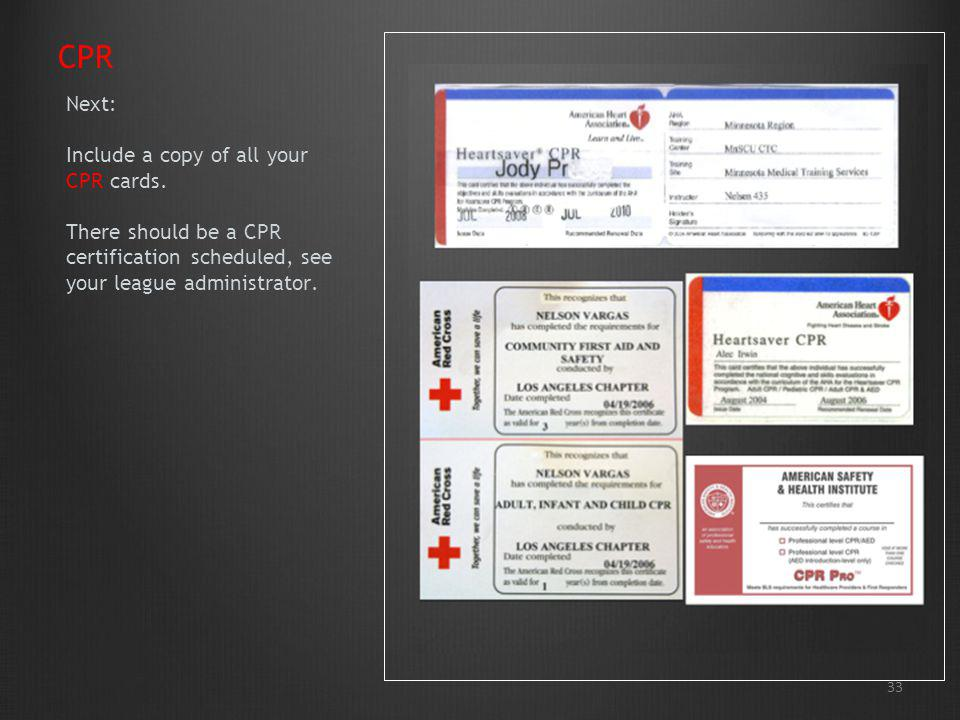 CPR Next: Include a copy of all your CPR cards. There should be a CPR certification scheduled, see your league administrator.