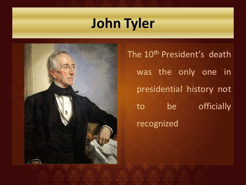 John Tyler The 10th President's death was the only one in presidential history not to be officially recognized.