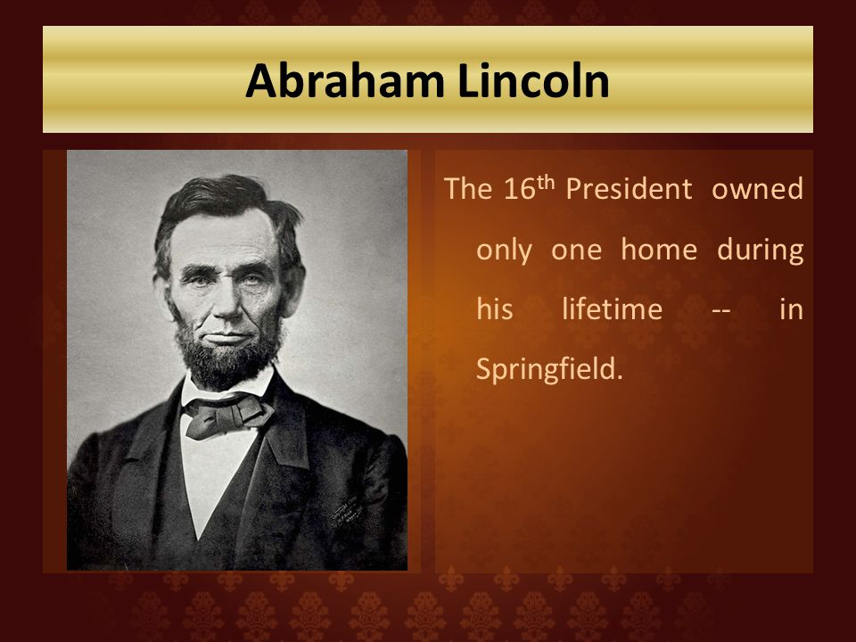 Abraham Lincoln The 16th President owned only one home during his lifetime -- in Springfield.