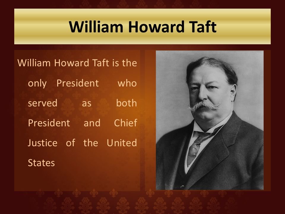 William Howard Taft William Howard Taft is the only President who served as both President and Chief Justice of the United States.