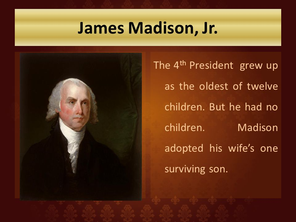 James Madison, Jr. The 4th President grew up as the oldest of twelve children.